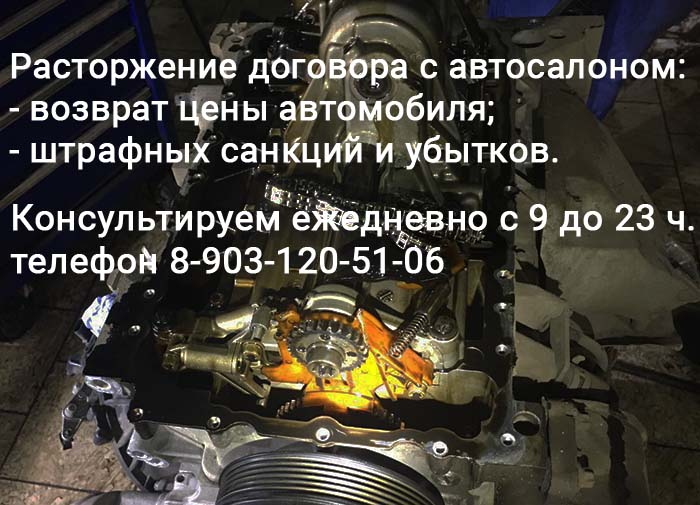 Попали на кап. ремонт двигателя - расторгнем договор с автосалоном, тел. 8-903-120-51-06 ежедневно с 9 до 23 ч.