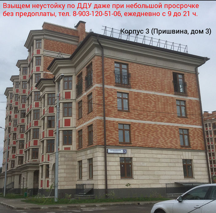 корпус 3 (ул. Пришвина, дом 3) - взыщем даже небольшую неустойку, тел. 8-903-120-51-06 с 9 до 21 ч